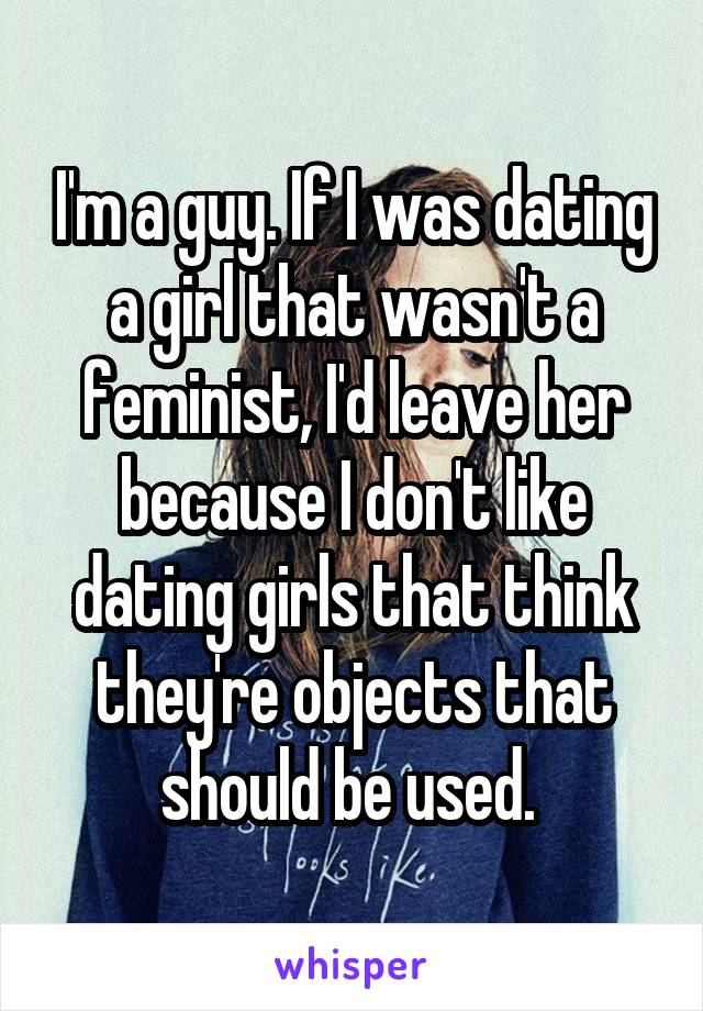 I'm a guy. If I was dating a girl that wasn't a feminist, I'd leave her because I don't like dating girls that think they're objects that should be used.