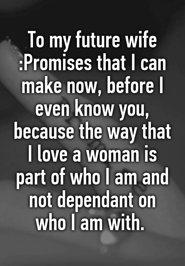 To my future wife :Promises that I can make now, before I