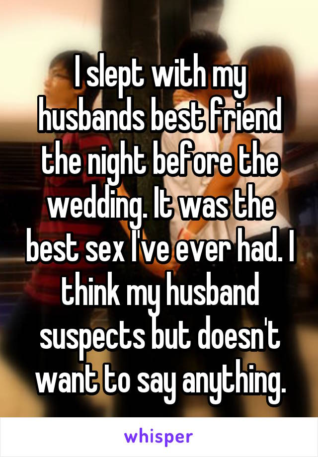 I slept with my husbands best friend the night before the wedding. It was the best sex I've ever had. I think my husband suspects but doesn't want to say anything.
