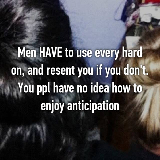 Men HAVE to use every hard on, and resent you if you don't. You ppl have no idea how to enjoy anticipation