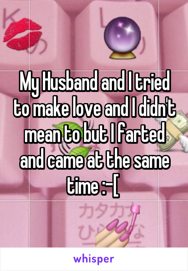 My Husband and I tried to make love and I didn't mean to but I farted and came at the same time :-[