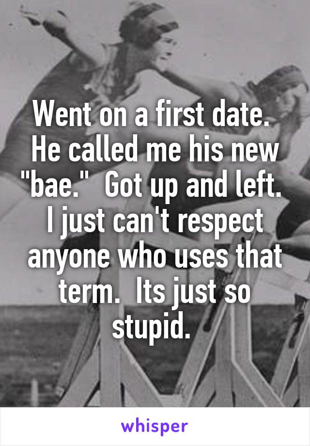 "Went on a first date.  He called me his new ""bae.""  Got up and left.  I just can't respect anyone who uses that term.  Its just so stupid."