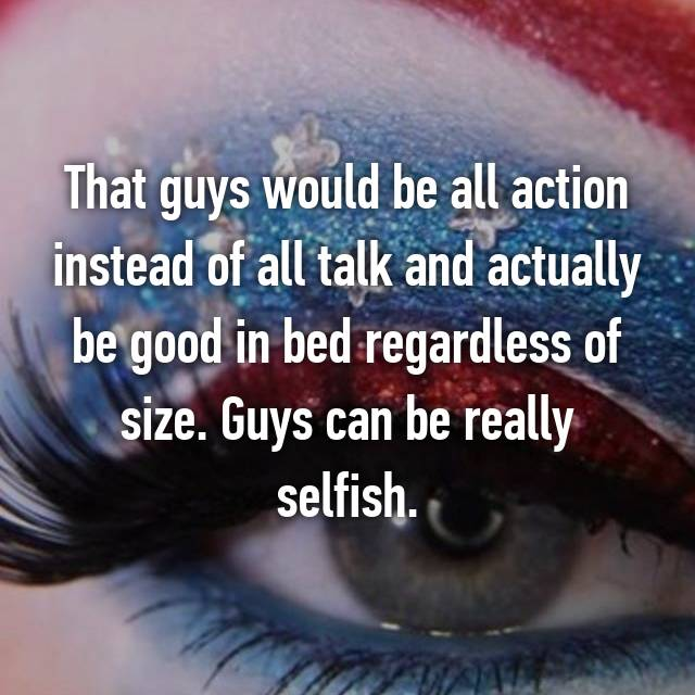 That guys would be all action instead of all talk and actually be good in bed regardless of size. Guys can be really selfish.