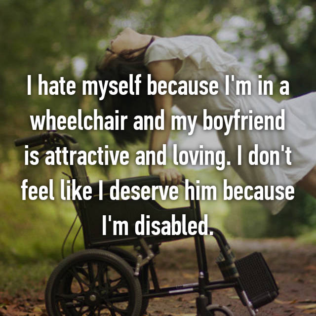 I hate myself because I'm in a wheelchair and my boyfriend is attractive and loving. I don't feel like I deserve him because I'm disabled.