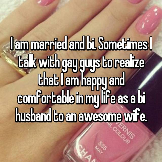 I am married and bi. Sometimes I talk with gay guys to realize that I am happy and comfortable in my life as a bi husband to an awesome wife.