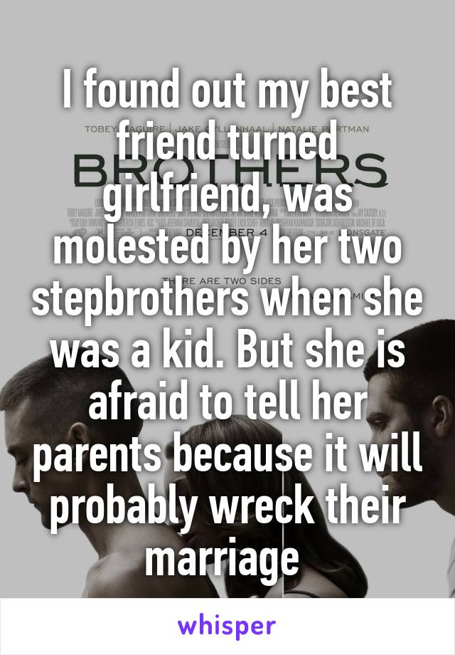 I found out my best friend turned girlfriend, was molested by her two stepbrothers when she was a kid. But she is afraid to tell her parents because it will probably wreck their marriage