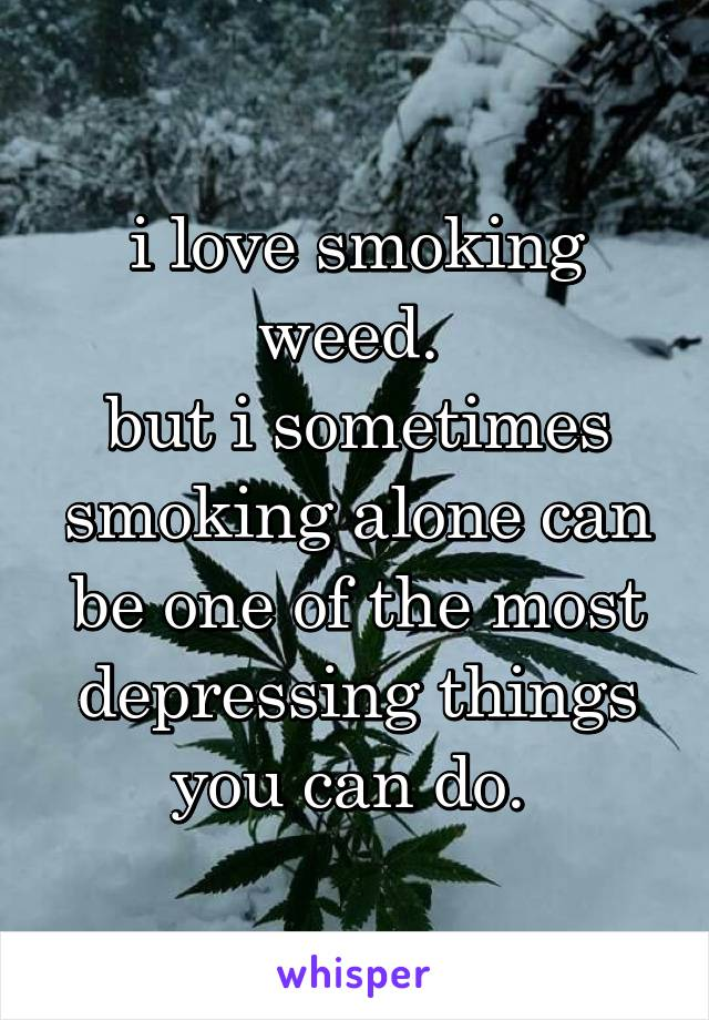 i love smoking weed.  but i sometimes smoking alone can be one of the most depressing things you can do.