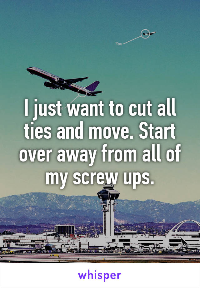 I just want to cut all ties and move. Start over away from all of my screw ups.