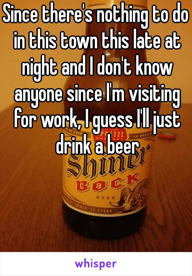 Since there's nothing to do in this town this late at night and I don't know anyone since I'm visiting for work, I guess I'll just drink a beer
