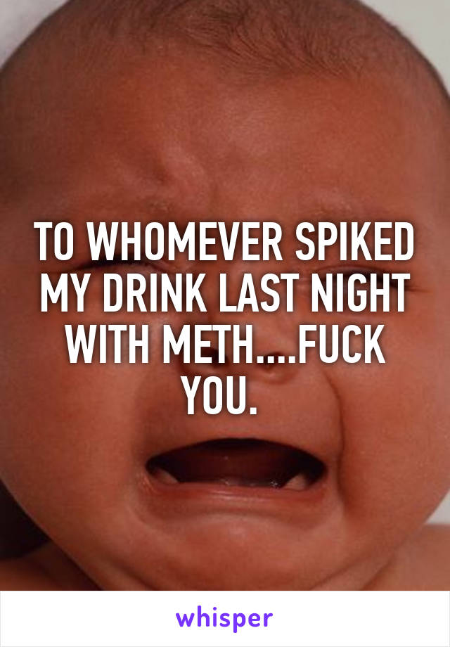 TO WHOMEVER SPIKED MY DRINK LAST NIGHT WITH METH....FUCK YOU.