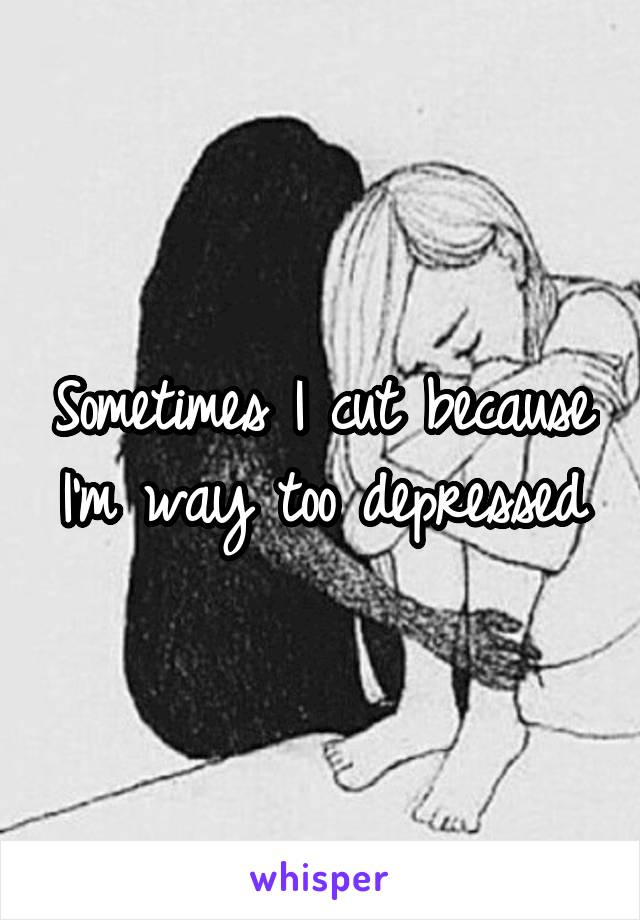 Sometimes I cut because I'm way too depressed