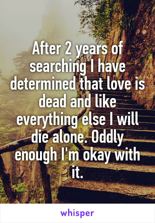 After 2 years of searching I have determined that love is dead and like everything else I will die alone. Oddly enough I'm okay with it.