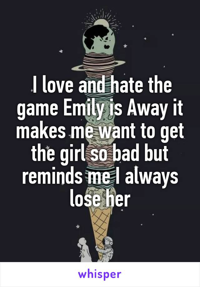 I love and hate the game Emily is Away it makes me want to get the girl so bad but reminds me I always lose her