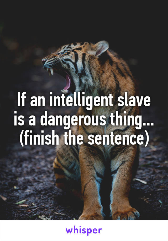 If an intelligent slave is a dangerous thing... (finish the sentence)
