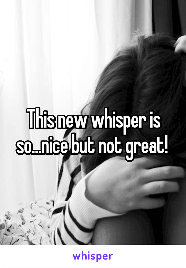This new whisper is so...nice but not great!