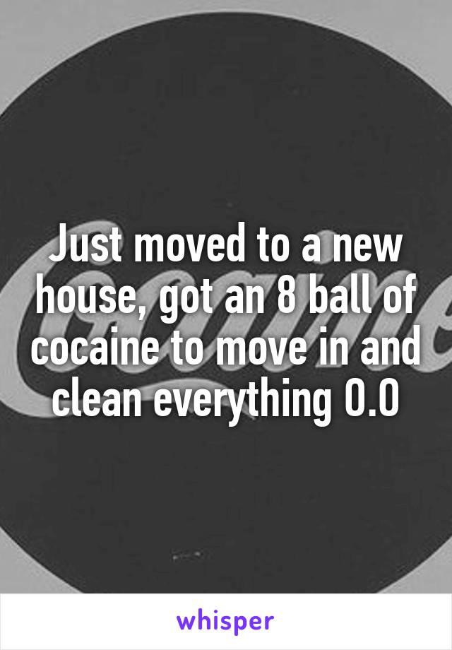 Just moved to a new house, got an 8 ball of cocaine to move in and clean everything O.O