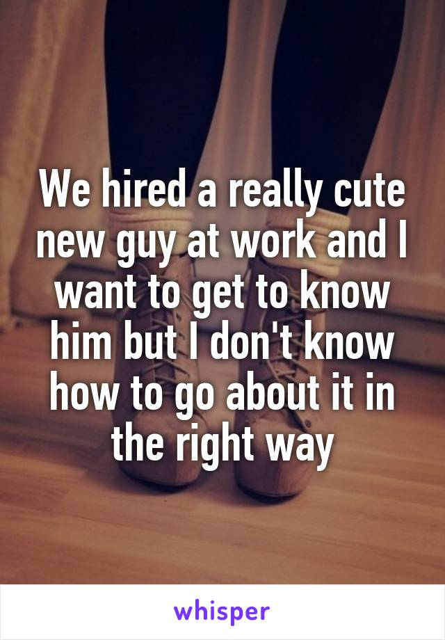 We hired a really cute new guy at work and I want to get to know him but I don't know how to go about it in the right way