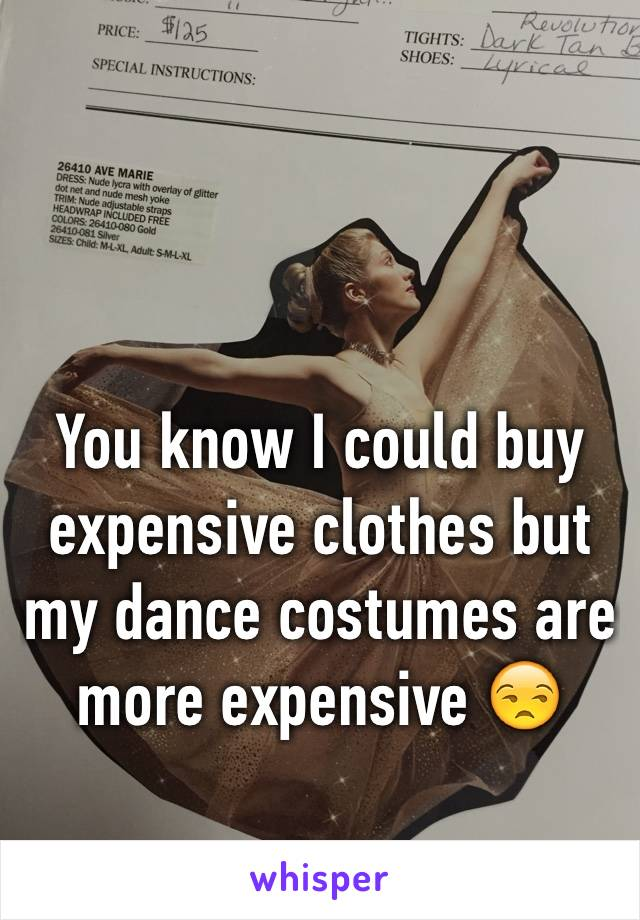 You know I could buy expensive clothes but my dance costumes are more expensive 😒