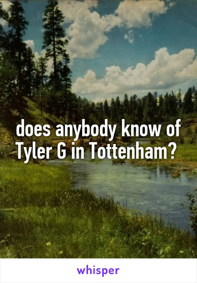 does anybody know of Tyler G in Tottenham?