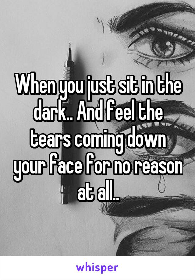 When you just sit in the dark.. And feel the tears coming down your face for no reason at all..