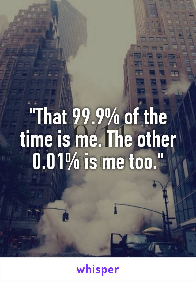 """That 99.9% of the time is me. The other 0.01% is me too."""