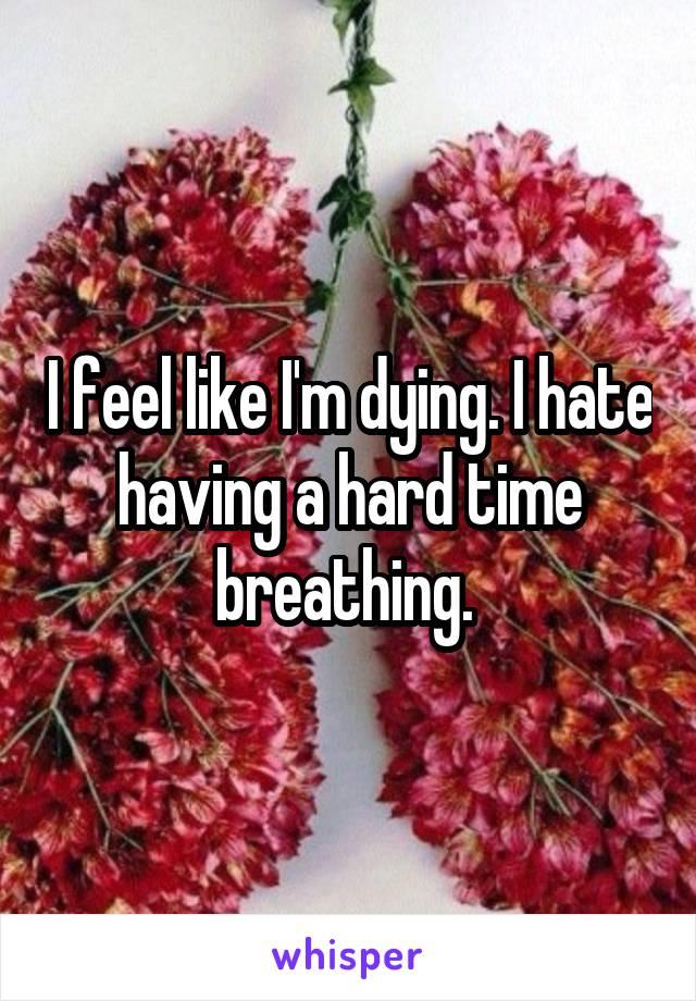 I feel like I'm dying. I hate having a hard time breathing.