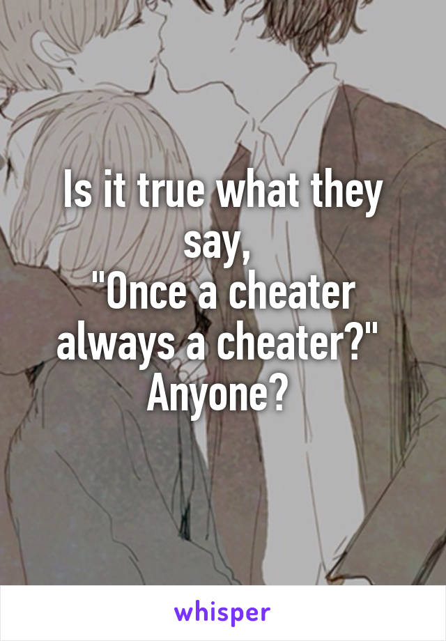 """Is it true what they say,  """"Once a cheater always a cheater?""""  Anyone?"""