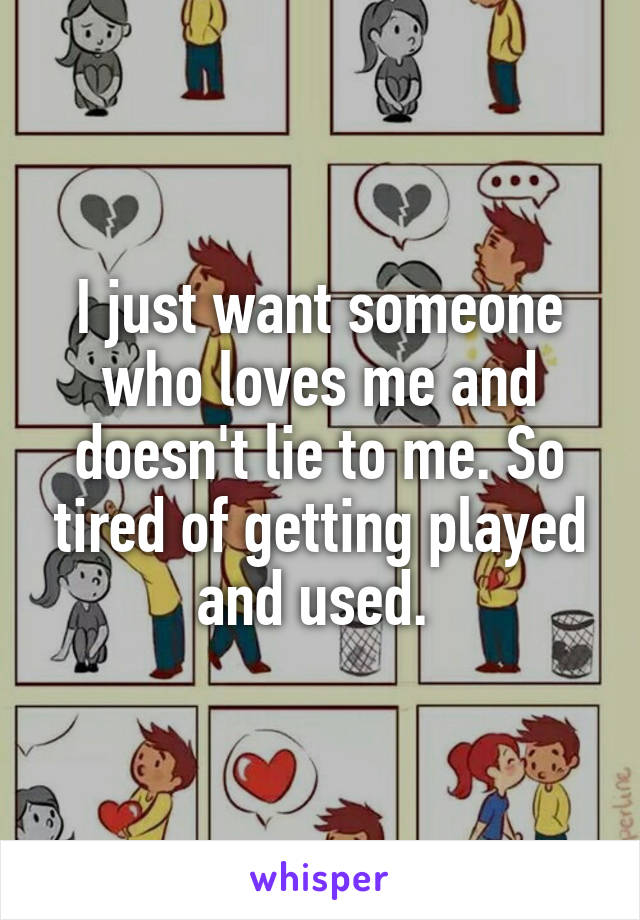 I just want someone who loves me and doesn't lie to me. So tired of getting played and used.