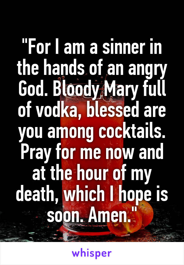 """""""For I am a sinner in the hands of an angry God. Bloody Mary full of vodka, blessed are you among cocktails. Pray for me now and at the hour of my death, which I hope is soon. Amen."""""""