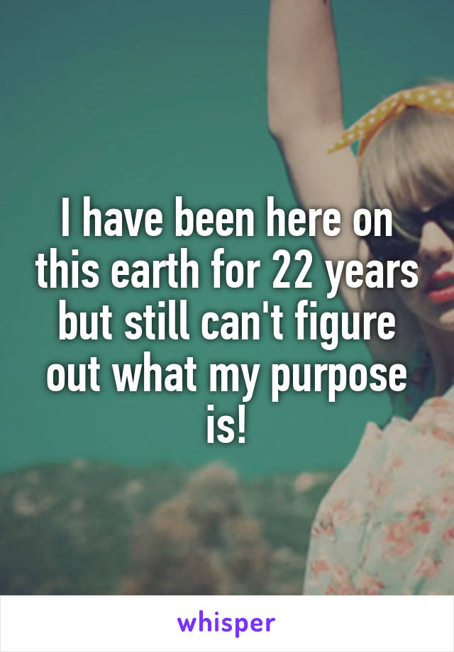 I have been here on this earth for 22 years but still can't figure out what my purpose is!