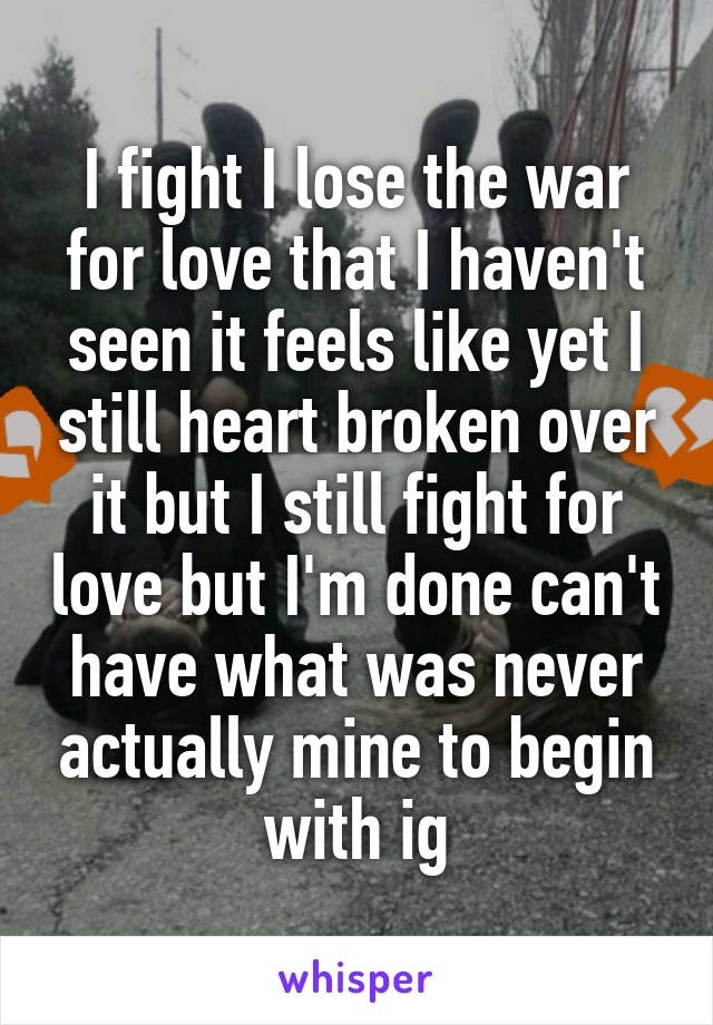 I fight I lose the war for love that I haven't seen it feels like yet I still heart broken over it but I still fight for love but I'm done can't have what was never actually mine to begin with ig