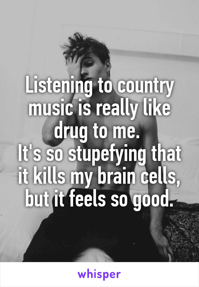 Listening to country music is really like drug to me.  It's so stupefying that it kills my brain cells, but it feels so good.