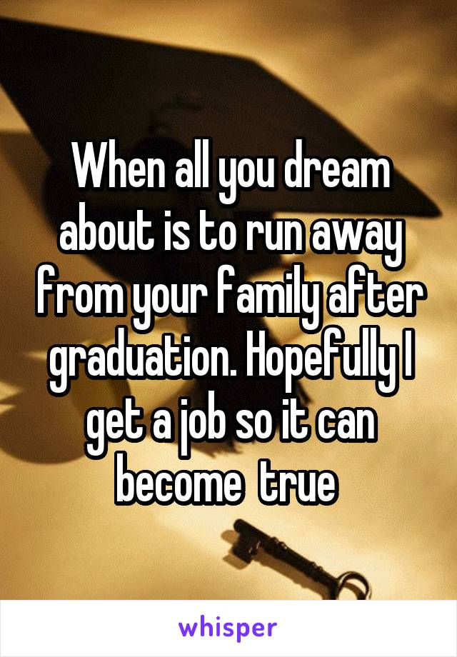 When all you dream about is to run away from your family after graduation. Hopefully I get a job so it can become  true