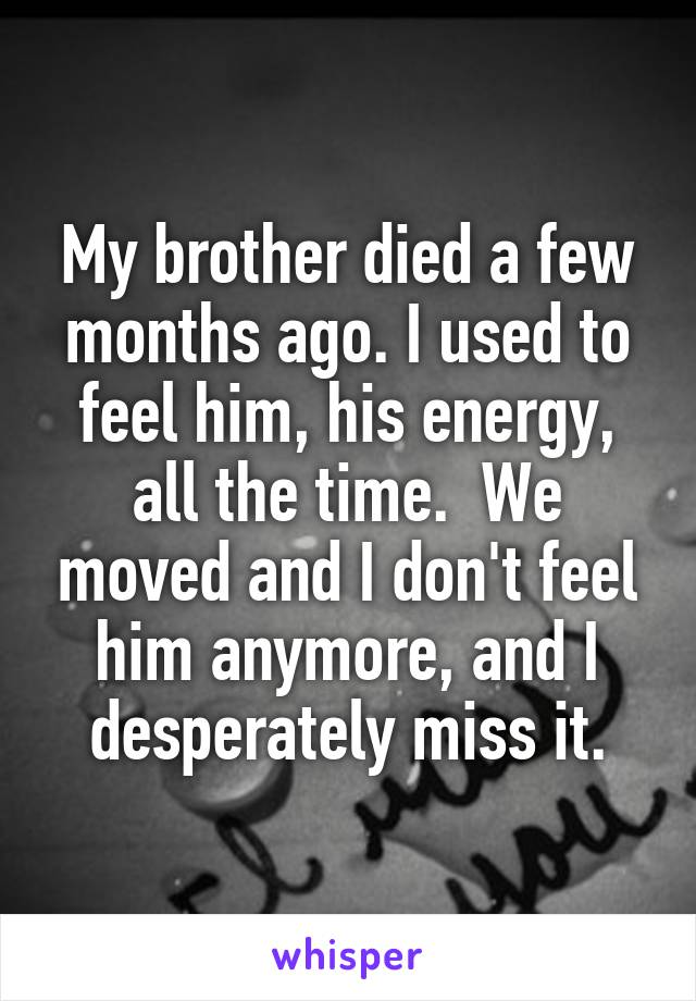 My brother died a few months ago. I used to feel him, his energy, all the time.  We moved and I don't feel him anymore, and I desperately miss it.