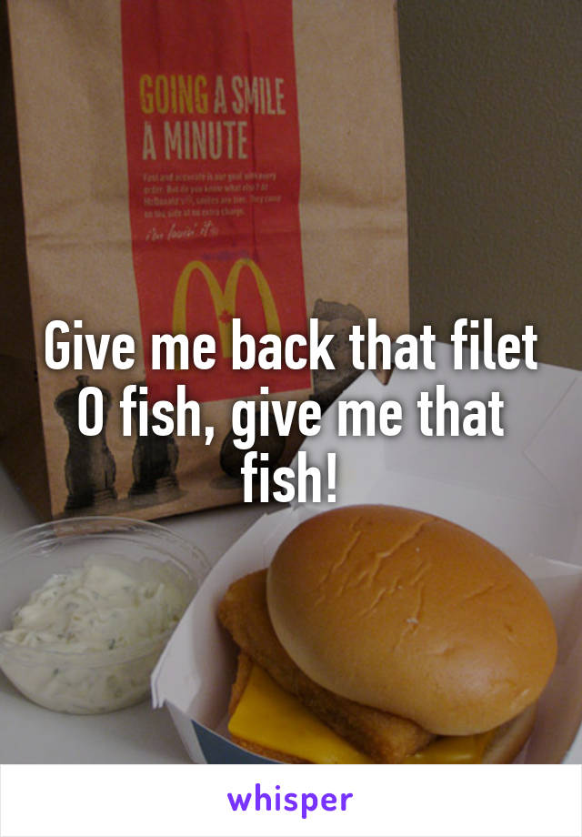 Give me back that filet O fish, give me that fish!