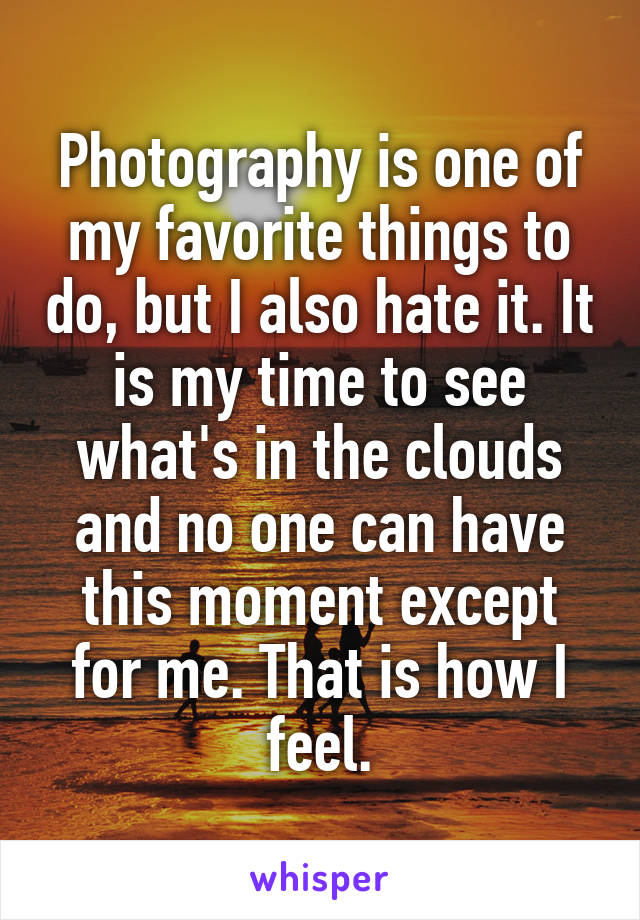 Photography is one of my favorite things to do, but I also hate it. It is my time to see what's in the clouds and no one can have this moment except for me. That is how I feel.