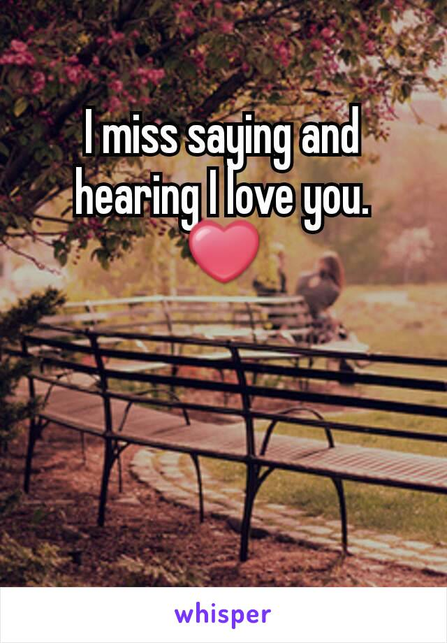 I miss saying and hearing I love you. ❤
