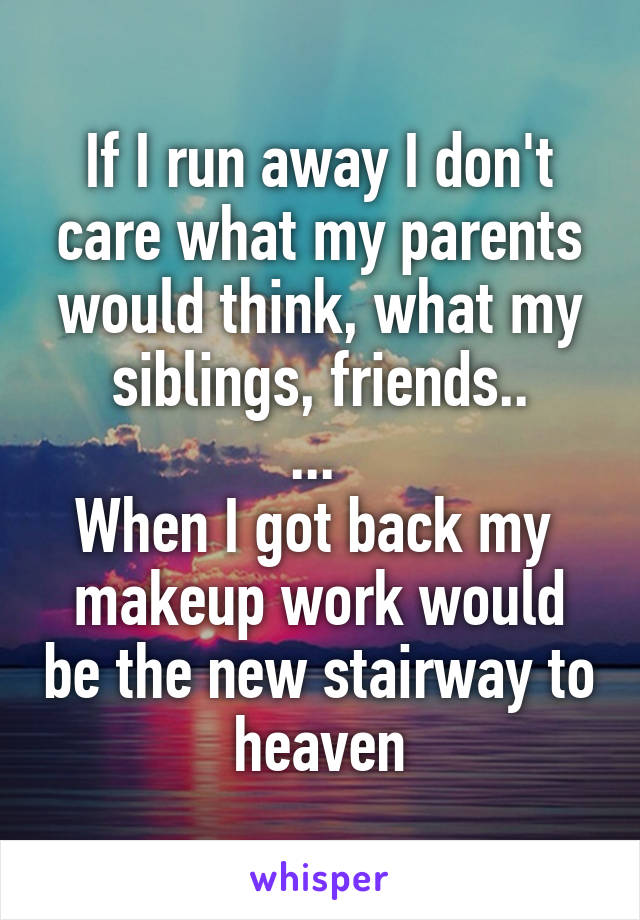 If I run away I don't care what my parents would think, what my siblings, friends.. ...  When I got back my  makeup work would be the new stairway to heaven