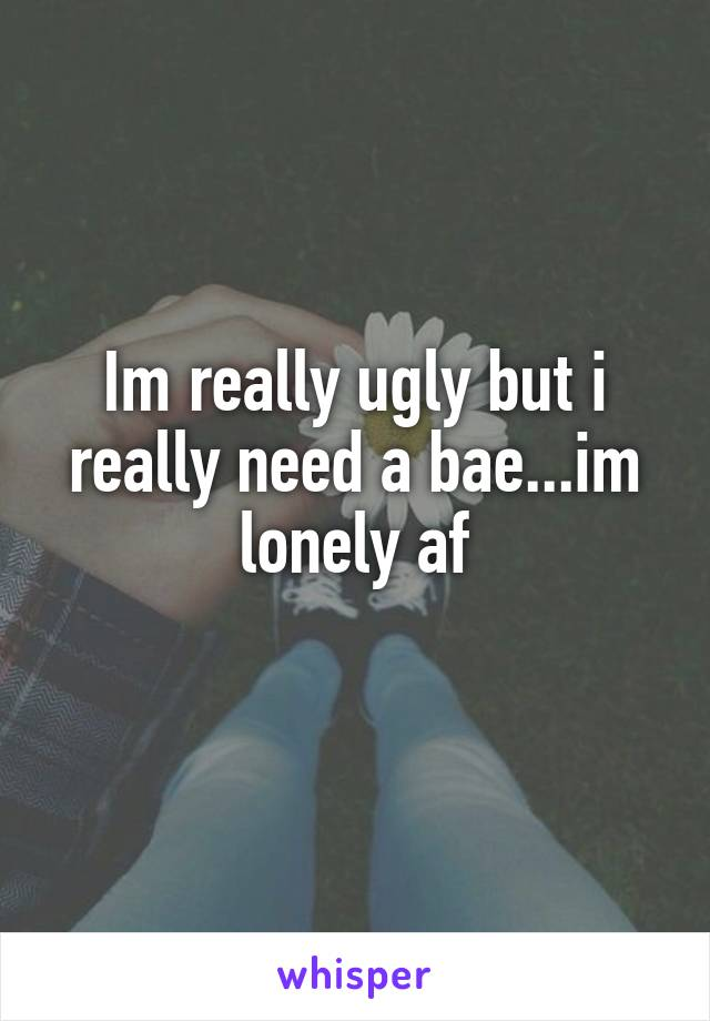 Im really ugly but i really need a bae...im lonely af
