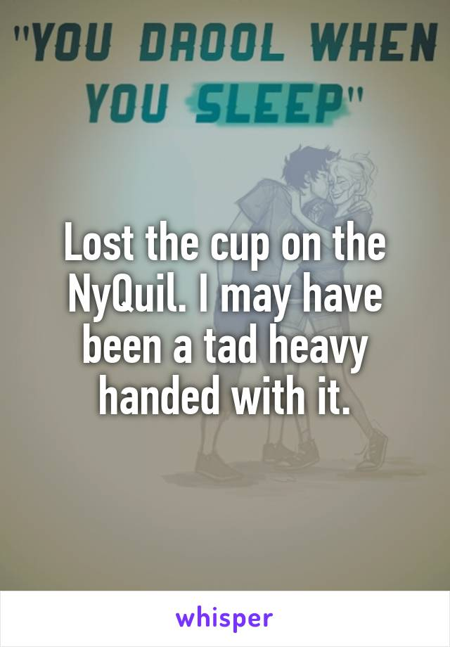 Lost the cup on the NyQuil. I may have been a tad heavy handed with it.