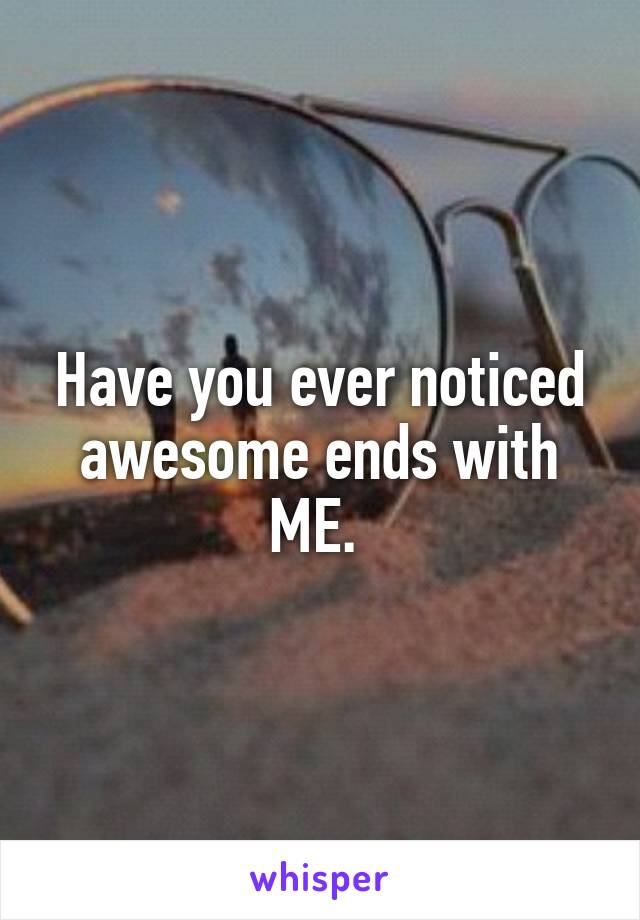 Have you ever noticed awesome ends with ME.