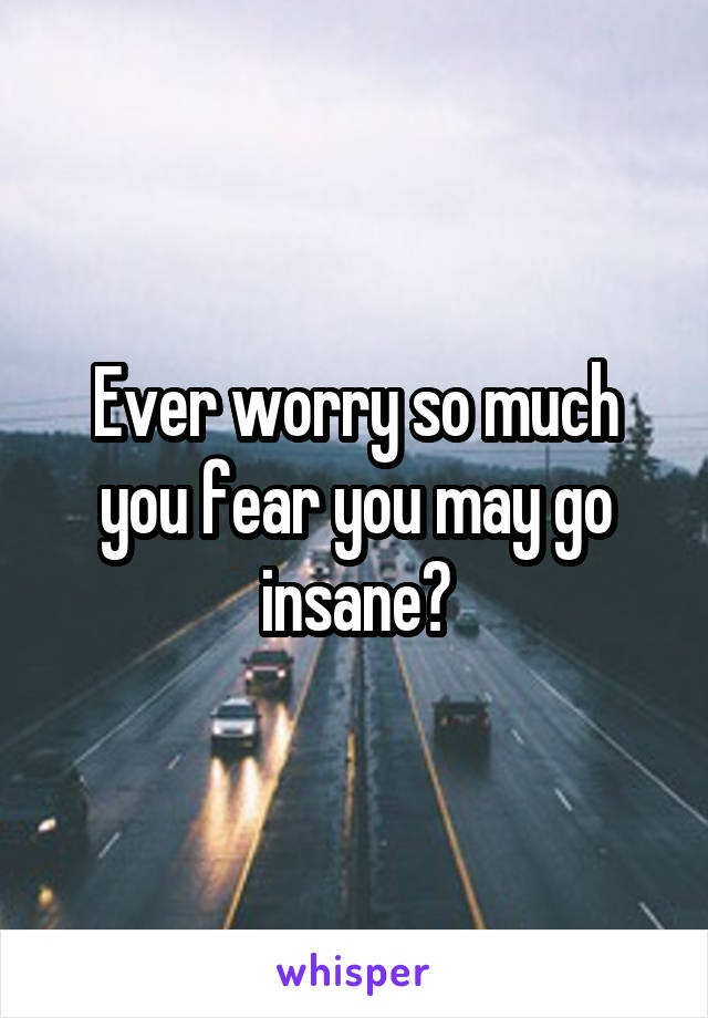 Ever worry so much you fear you may go insane?
