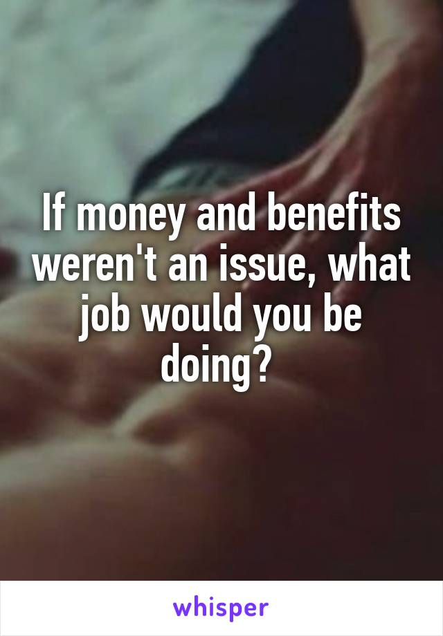 If money and benefits weren't an issue, what job would you be doing?