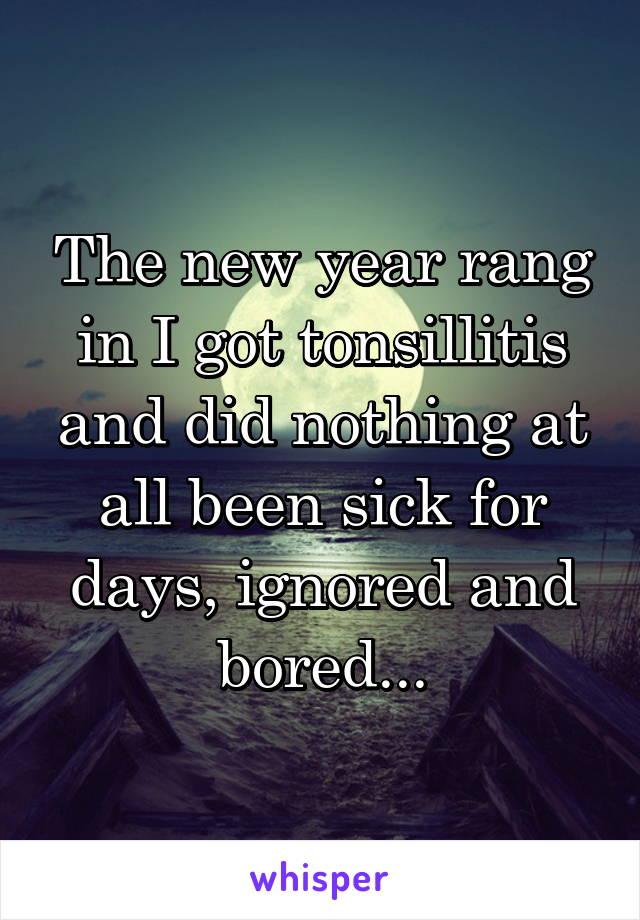 The new year rang in I got tonsillitis and did nothing at all been sick for days, ignored and bored...