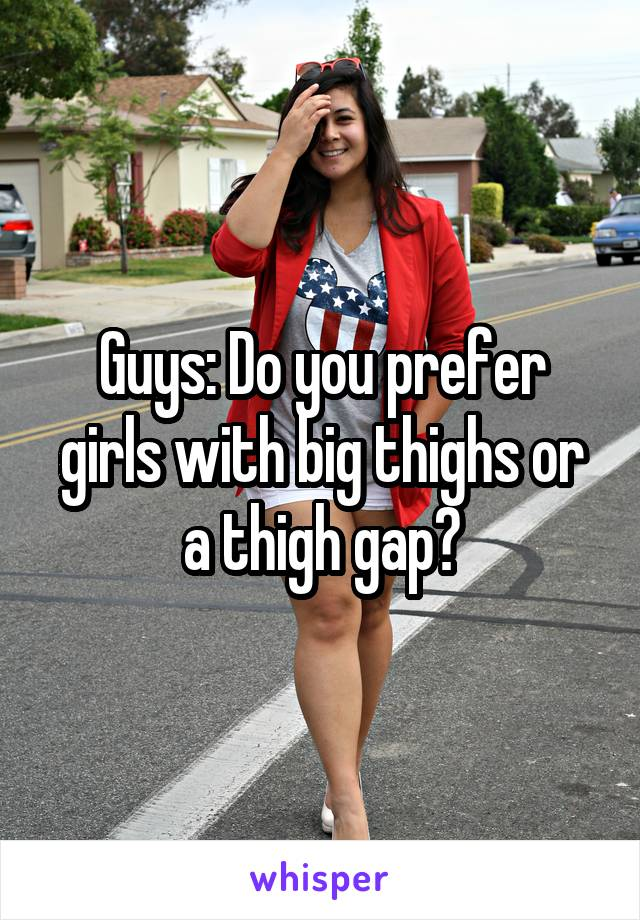 Guys: Do you prefer girls with big thighs or a thigh gap?