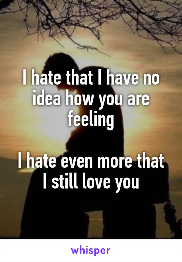 I hate that I have no idea how you are feeling  I hate even more that I still love you