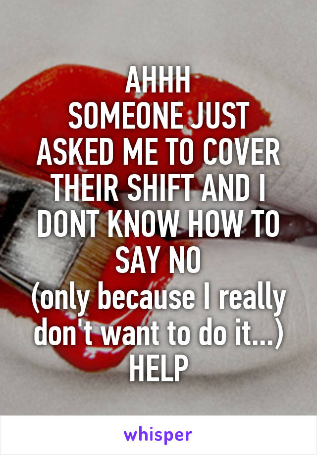 AHHH SOMEONE JUST ASKED ME TO COVER THEIR SHIFT AND I DONT KNOW HOW TO SAY NO (only because I really don't want to do it...) HELP