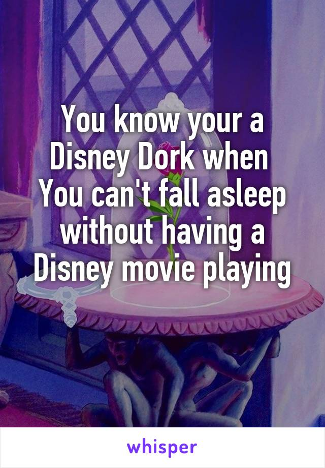 You know your a Disney Dork when  You can't fall asleep without having a Disney movie playing