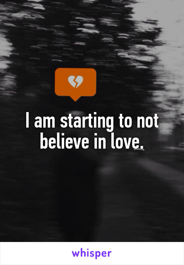 I am starting to not believe in love.