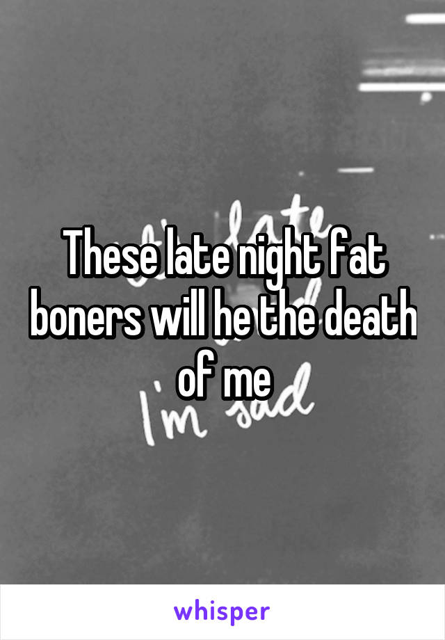 These late night fat boners will he the death of me